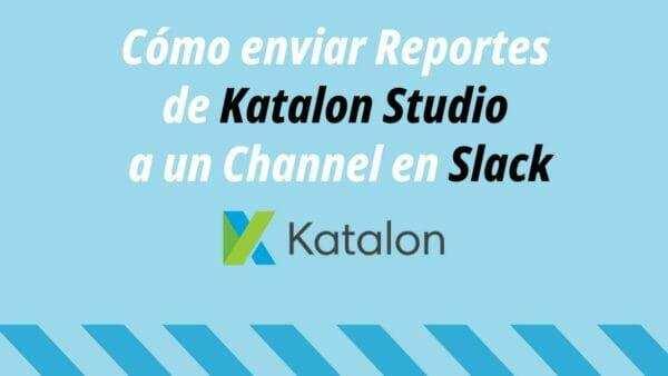 Cómo enviar Reportes de Katalon Studio a un Channel en Slack